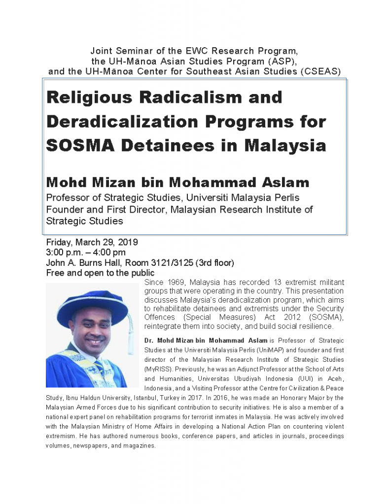 "Mohd. Mizan bin Mohammad Aslam, Professor from Universiti Malaysia Perlis, will talk on ""Religious Radicalism and Deradicalization Programs for SOSMA Detainees in Malaysia""  Friday March 29, 2019, 3-4 pm, John A Burns Hal, Room 3121/3125 Co-sponsored by the East-West Center, the Center for Southeast Asian Studies, and the Asian Studies Program, UHManoa"