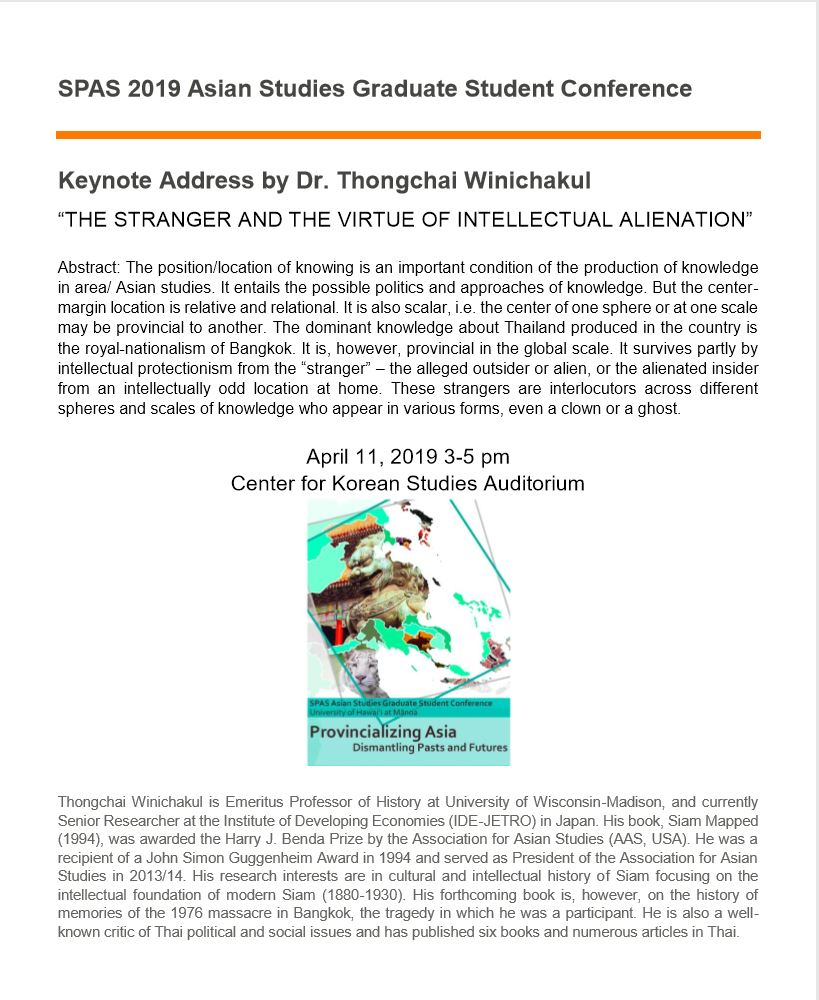 "Poster for Keynote Address by Dr. Thongchai Winichakul, titled: The Stranger and the Virtue of Intellectual Alienation. Abstract: The position/location of knowing is an important condition of the production of knowledge in area/ Asian studies. It entails the possible politics and approaches of knowledge. But the center-margin location is relative and relational. It is also scalar, i.e. the center of one sphere or at one scale may be provincial to another. The dominant knowledge about Thailand produced in the country is the royal-nationalism of Bangkok. It is, however, provincial in the global scale. It survives partly by intellectual protectionism from t he ""stranger"" -- the alleged outsider or alien, or the alienated insider from an intellectually odd location at home. These strangers are interlocutors across different spheres and scales of knowledge who appear in various forms, even a clown or a ghost. April 11, 2019, 3 to 5pm at the Center for Korean Studies Auditorium."