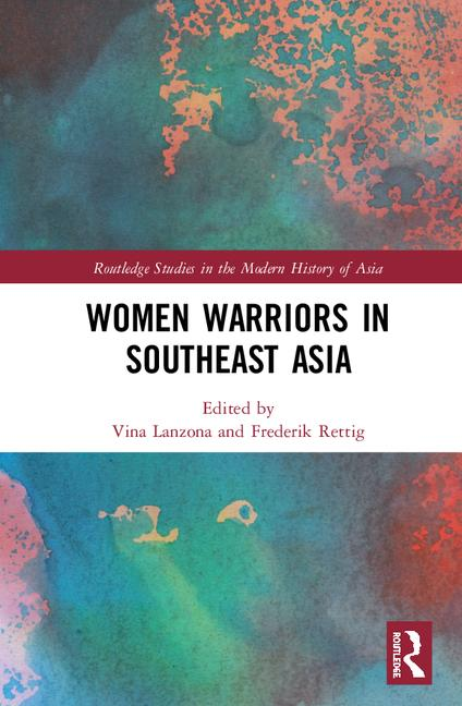 """Book cover. In red thin rectangle in middle with white text that reads """"Routledge Studies in the Modern History of Asia"""". Center has white rectangle with all black capital text with book title """"Women Warriors in Southeast Asia"""" and editors names """"Vina Lanzona and Frederik Rettig"""" in red. Background is greenish-blue with red-orange colored splotches. Bottom right corner has Routledge logo in red and white."""