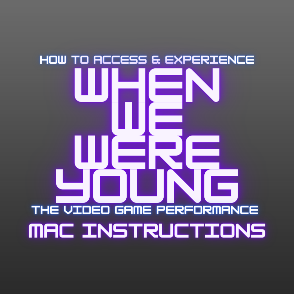 """Grey background with blue and purple neon text, """"How to Access & Experience When We Were Young. The Video Game Performance. Mac Instructions"""""""