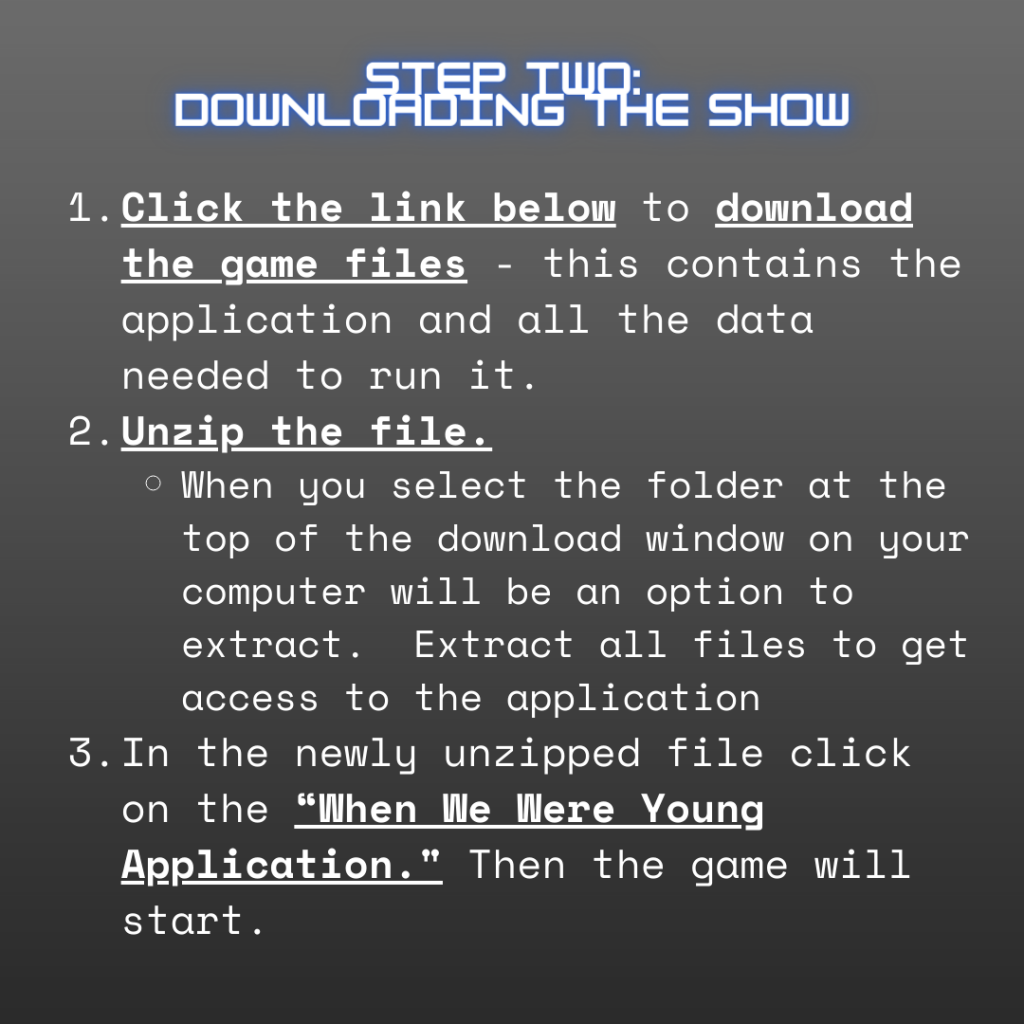 """Grey background with neon blue and white text, """"Step Two: Downloading the Show. 1. Click the link below to download the game files - this contains the application and all the data needed to run it. 2. Unzip the file. When you select the folder at the top of the download window on your computer will be an option to extract. Extract all files to get access to the application. 3. In the newly unzipped file click on the """"When We Were Young Application."""" Then the game will start."""""""