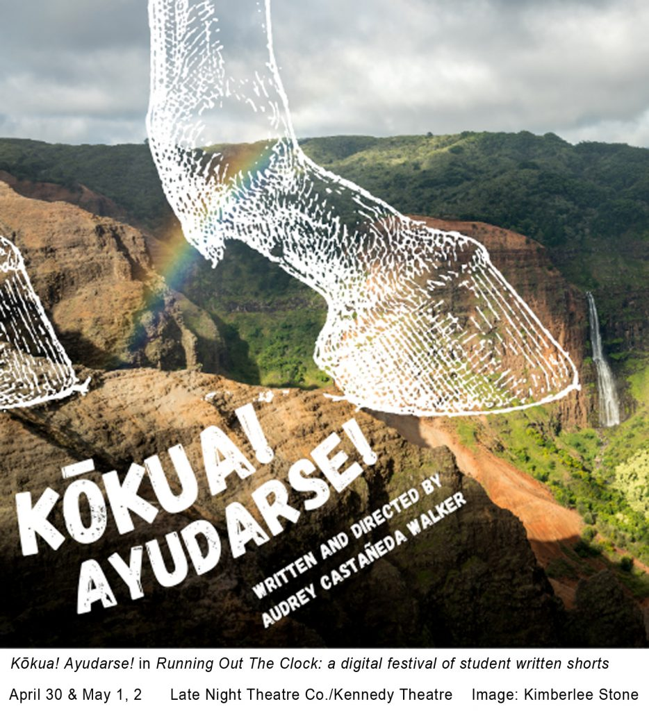 """A white graphic horse hoof over a picture of the mountains in Hawai`i. The text states """"Kōkuai Ayudarse! Written and Directed by Audrey Castañeda Walker. The bottom portion states, """"Kōkuai Ayudarse! included in Running Out the Clock: a digital festival of student written shorts April 30 & May 1, 2 Late Night Theatre Co./Kennedy Theatre Image: Kimberlee Stone."""""""