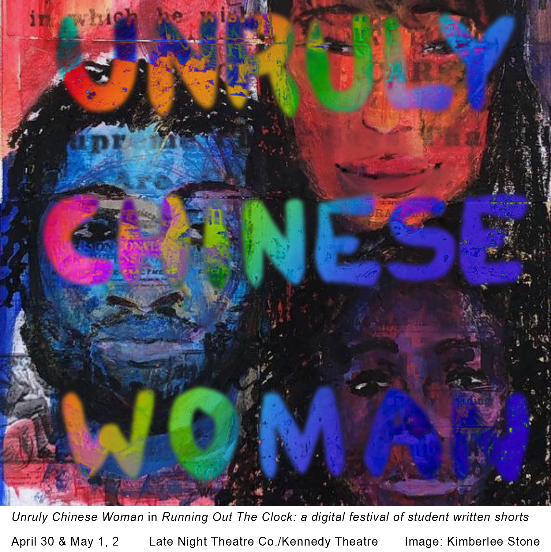 """Painting of layers and three faces with words """"Unruly Chinese Woman"""" over them. Text under image reads, """"Unruly Chinese Woman in Running Out The Clock: a digital festival of student written shorts. APril 30 & May 1, 2. Late Night Theatre Co./Kennedy Theatre. Image: Kimberlee Stone."""""""