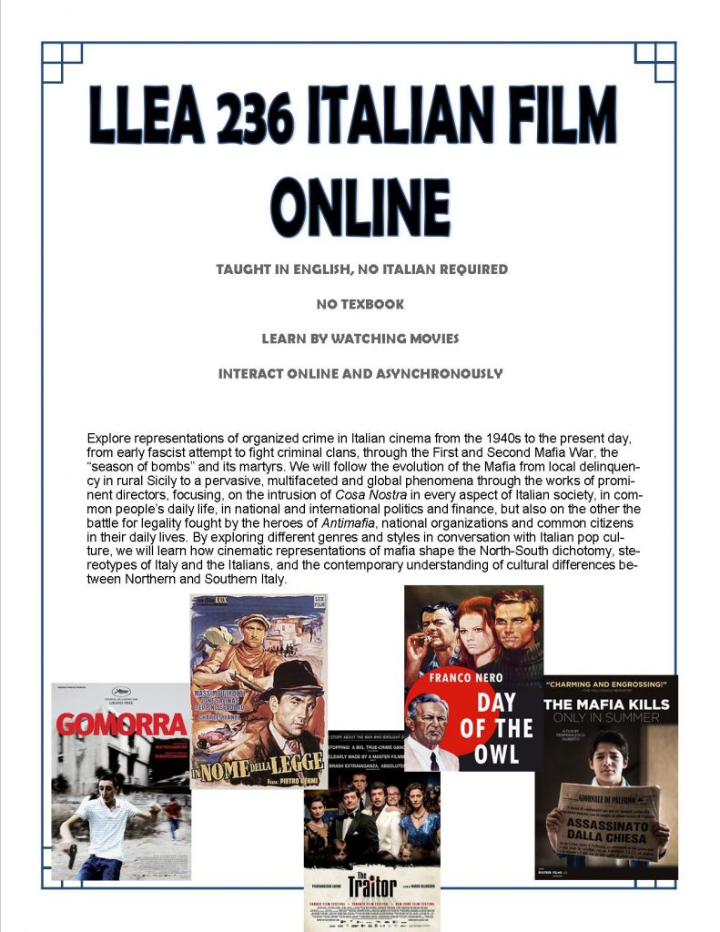 LLEA 236 ITALIAN FILM ONLINE TAUGHT IN ENGLISH, NO ITALIAN REQUIRED. NO TEXTBOOK. LEARN BY WATCHING MOVIES. INTERACT ONLINE AND ASYNCHRONOUSLY. Explore representations of organized crime in Italian cinema from the 1940s to the present day, from early fascist attempts to fight criminal clans, through the First and Second Mafia War, the 'season of bombs' and its martyrs. We will follow the evolution of the Mafia from local delinquents in rural Sicily to pervasive multifaceted and global phenomena through the works of prominent directors focusing on the intrusion of Cosa Nostra in every aspect of Italian society in common people's daily life, in national and international politics and finance, but also on the other the battle for legality fought by the heroes of AntiMafia, national organizations and common citizens in their daily lives. By exploring different genres and styles in conversation with Italian pop culture, we will learn how cinematic representations of mafia shape the North-South dichotomy, stereotypes of Italy and the Italians, and the contemporary understanding of cultural differences between Northern and Southern Italy.
